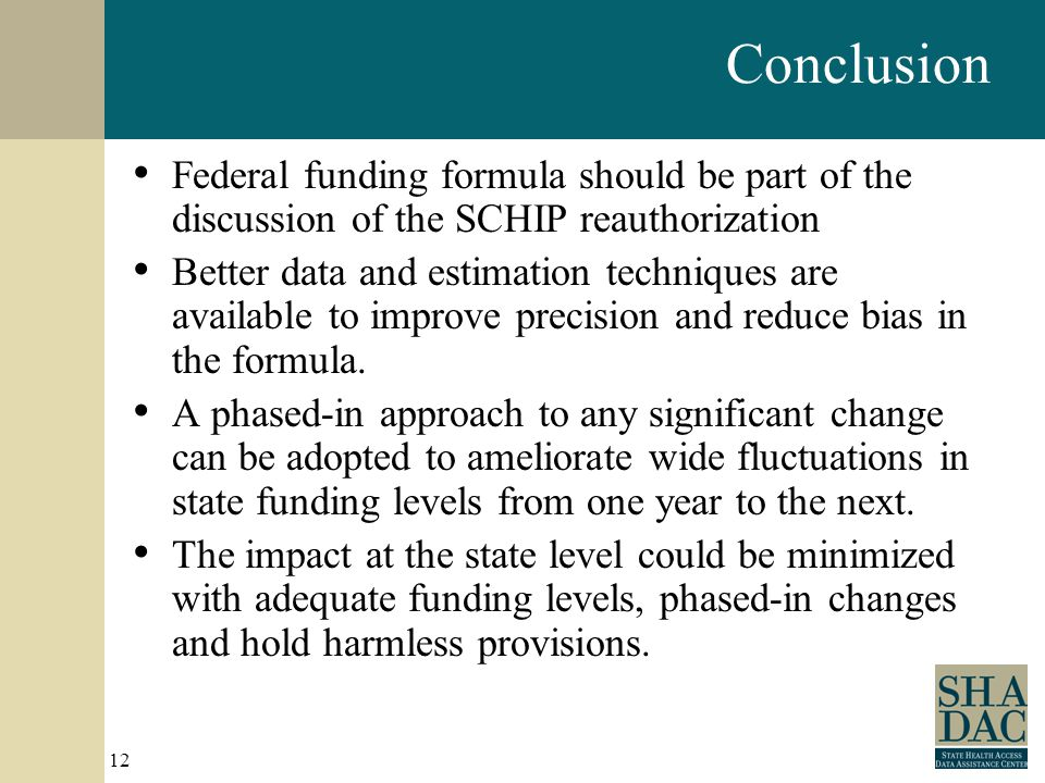 12 Conclusion Federal funding formula should be part of the discussion of the SCHIP reauthorization Better data and estimation techniques are available to improve precision and reduce bias in the formula.