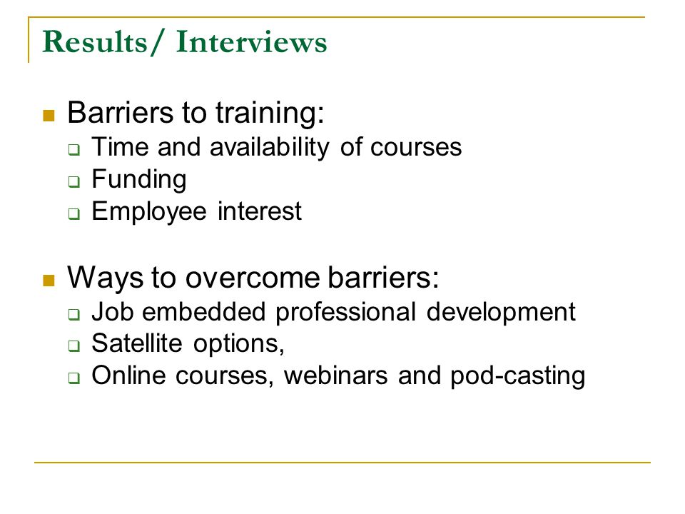 Results/ Interviews Barriers to training:  Time and availability of courses  Funding  Employee interest Ways to overcome barriers:  Job embedded professional development  Satellite options,  Online courses, webinars and pod-casting