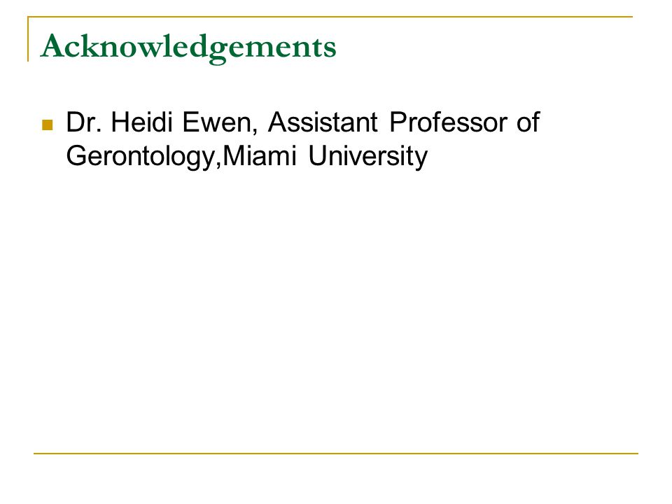 Acknowledgements Dr. Heidi Ewen, Assistant Professor of Gerontology,Miami University