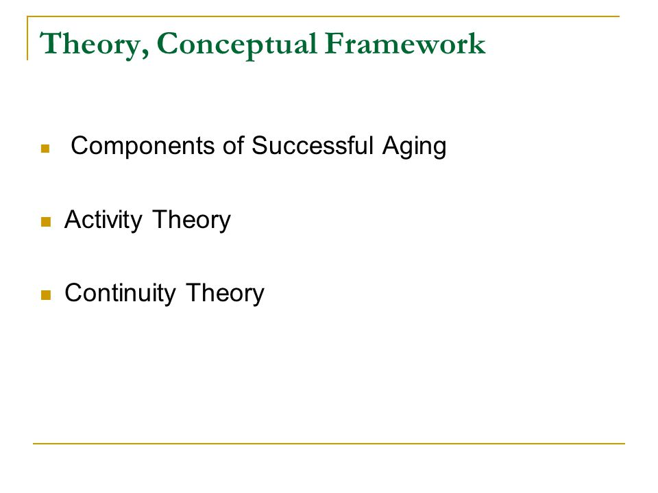 Theory, Conceptual Framework Components of Successful Aging Activity Theory Continuity Theory