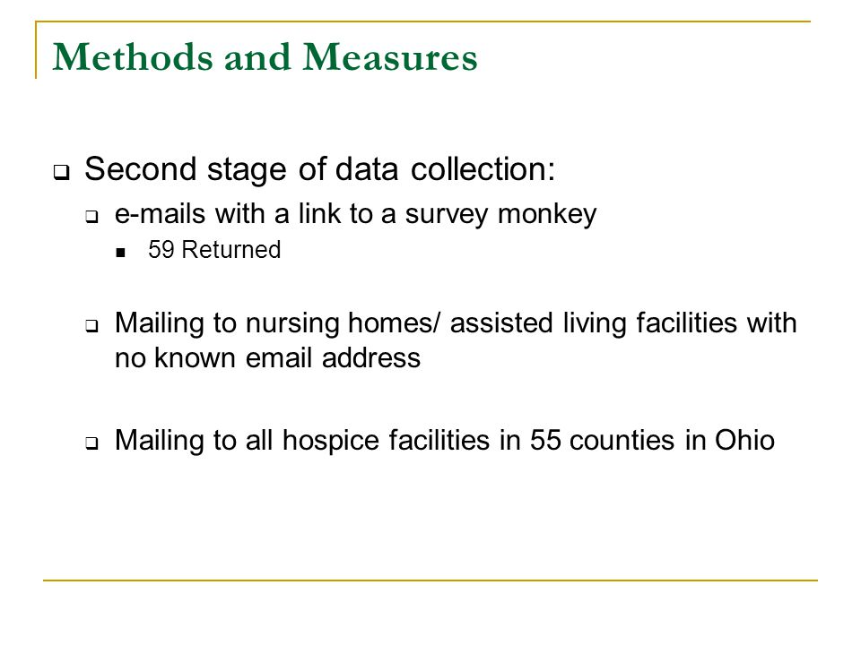 Methods and Measures  Second stage of data collection:  e-mails with a link to a survey monkey 59 Returned  Mailing to nursing homes/ assisted living facilities with no known email address  Mailing to all hospice facilities in 55 counties in Ohio
