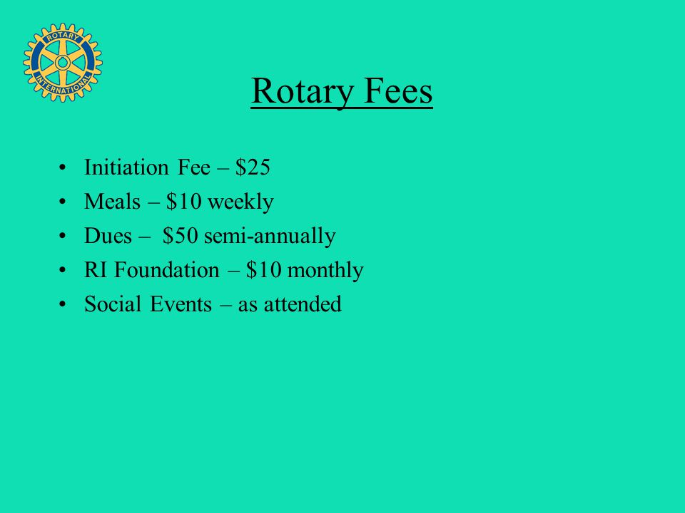 Four Avenues of Service Rotary Fees Initiation Fee – $25 Meals – $10 weekly Dues – $50 semi-annually RI Foundation – $10 monthly Social Events – as at