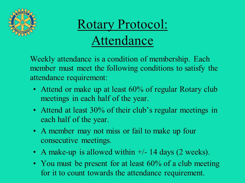 Four Avenues of Service Rotary Protocol: Attendance Weekly attendance is a condition of membership. Each member must meet the following conditions to