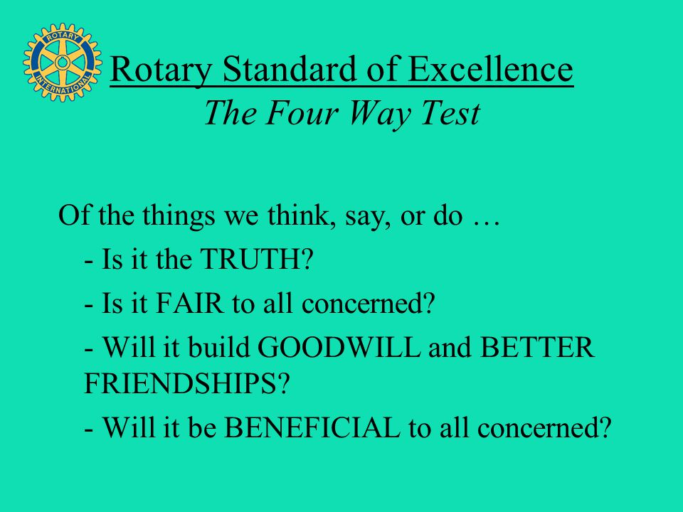 Four Avenues of Service Rotary Standard of Excellence The Four Way Test Of the things we think, say, or do … - Is it the TRUTH? - Is it FAIR to all co