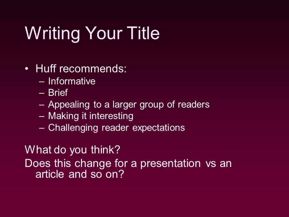 Writing Your Title Huff recommends: –Informative –Brief –Appealing to a larger group of readers –Making it interesting –Challenging reader expectations What do you think.