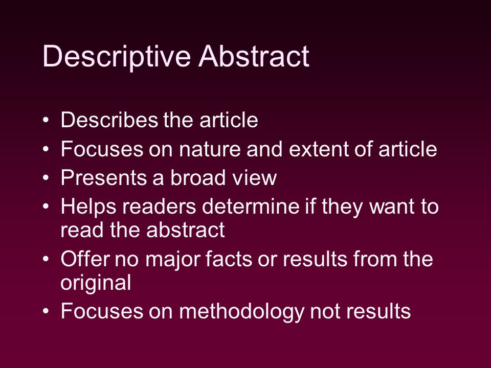 Descriptive Abstract Describes the article Focuses on nature and extent of article Presents a broad view Helps readers determine if they want to read the abstract Offer no major facts or results from the original Focuses on methodology not results