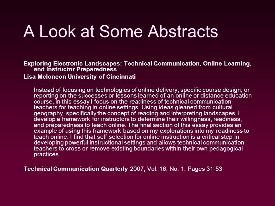 A Look at Some Abstracts Exploring Electronic Landscapes: Technical Communication, Online Learning, and Instructor Preparedness Lisa Meloncon University of Cincinnati Instead of focusing on technologies of online delivery, specific course design, or reporting on the successes or lessons learned of an online or distance education course, in this essay I focus on the readiness of technical communication teachers for teaching in online settings.