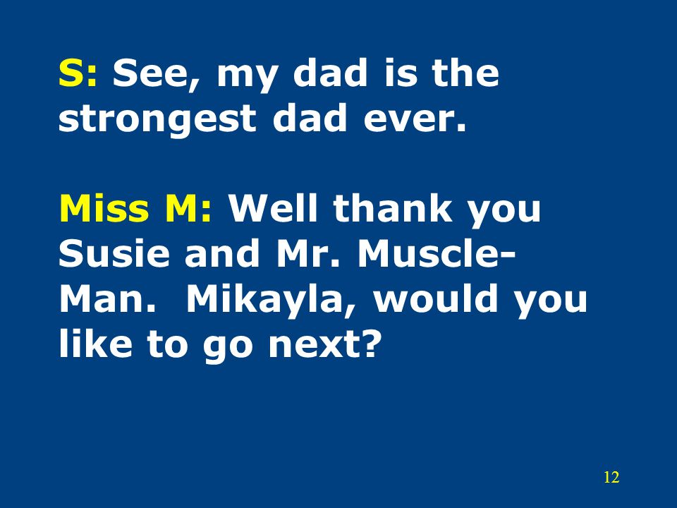 12 S: See, my dad is the strongest dad ever.Miss M: Well thank you Susie and Mr.