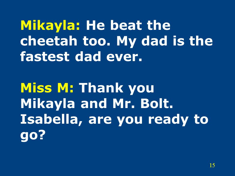 15 Mikayla: He beat the cheetah too. My dad is the fastest dad ever.