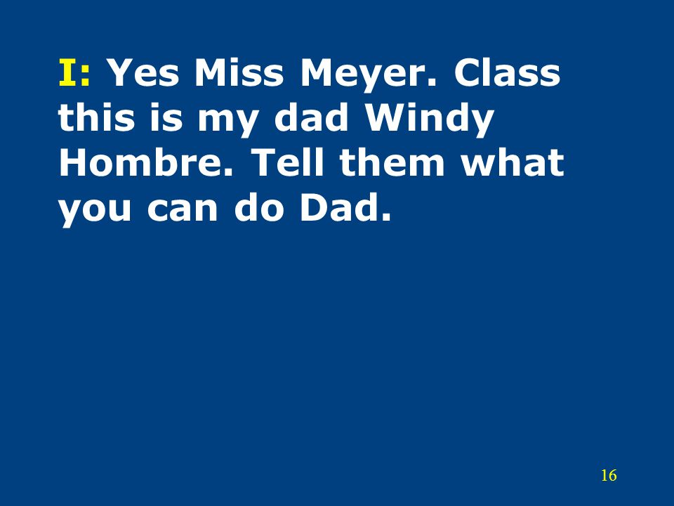 16 I: Yes Miss Meyer. Class this is my dad Windy Hombre. Tell them what you can do Dad.