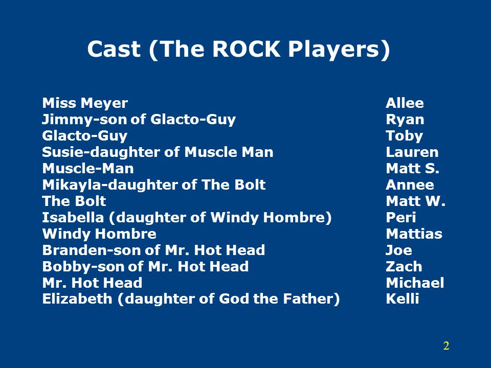 2 Cast (The ROCK Players) Miss MeyerAllee Jimmy-son of Glacto-GuyRyan Glacto-GuyToby Susie-daughter of Muscle Man Lauren Muscle-ManMatt S.