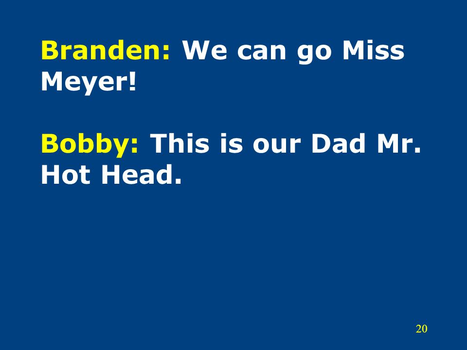 20 Branden: We can go Miss Meyer! Bobby: This is our Dad Mr. Hot Head.