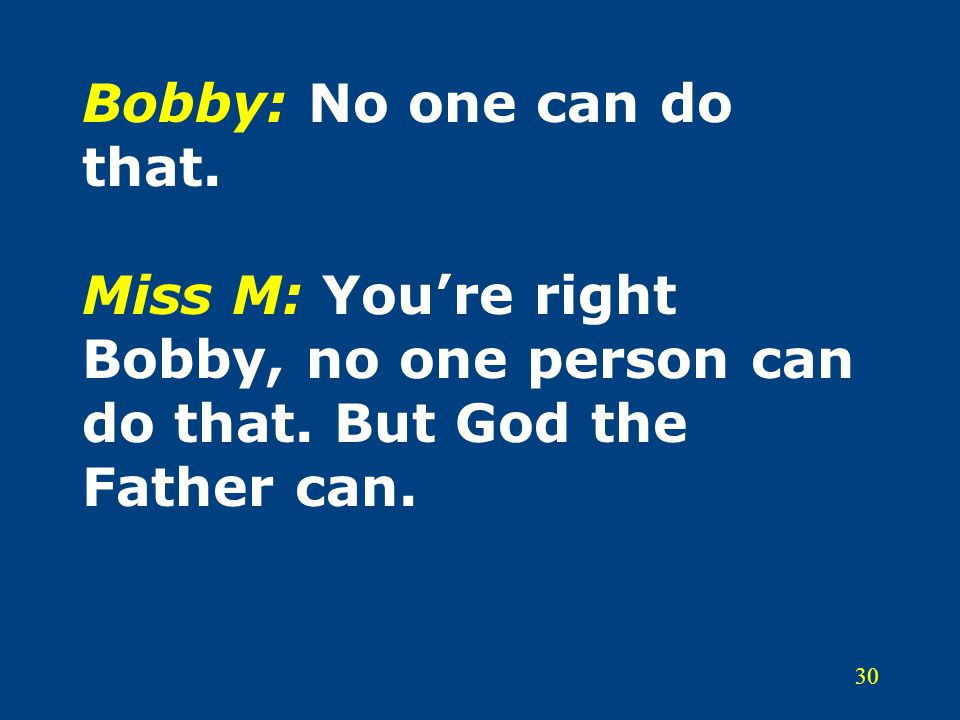 30 Bobby: No one can do that.Miss M: You're right Bobby, no one person can do that.