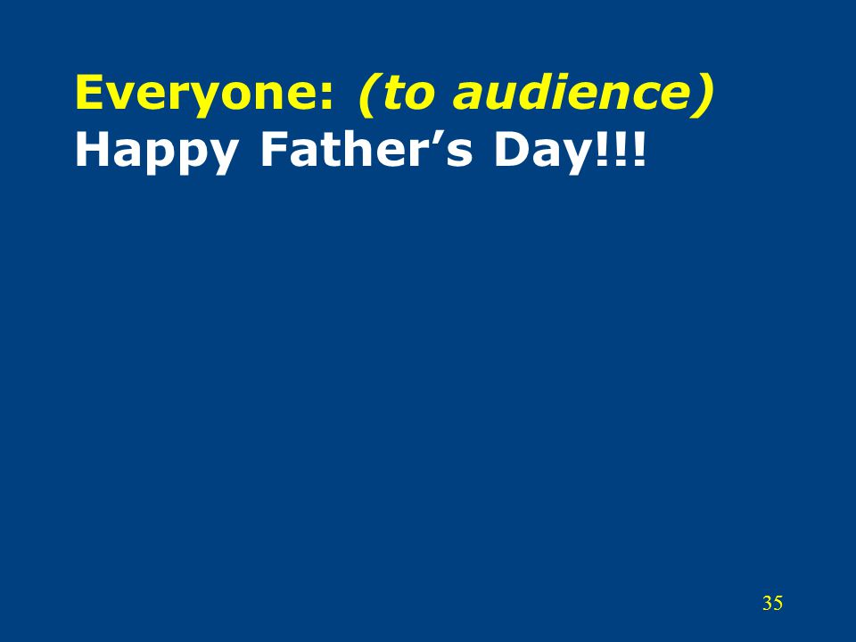 35 Everyone: (to audience) Happy Father's Day!!!