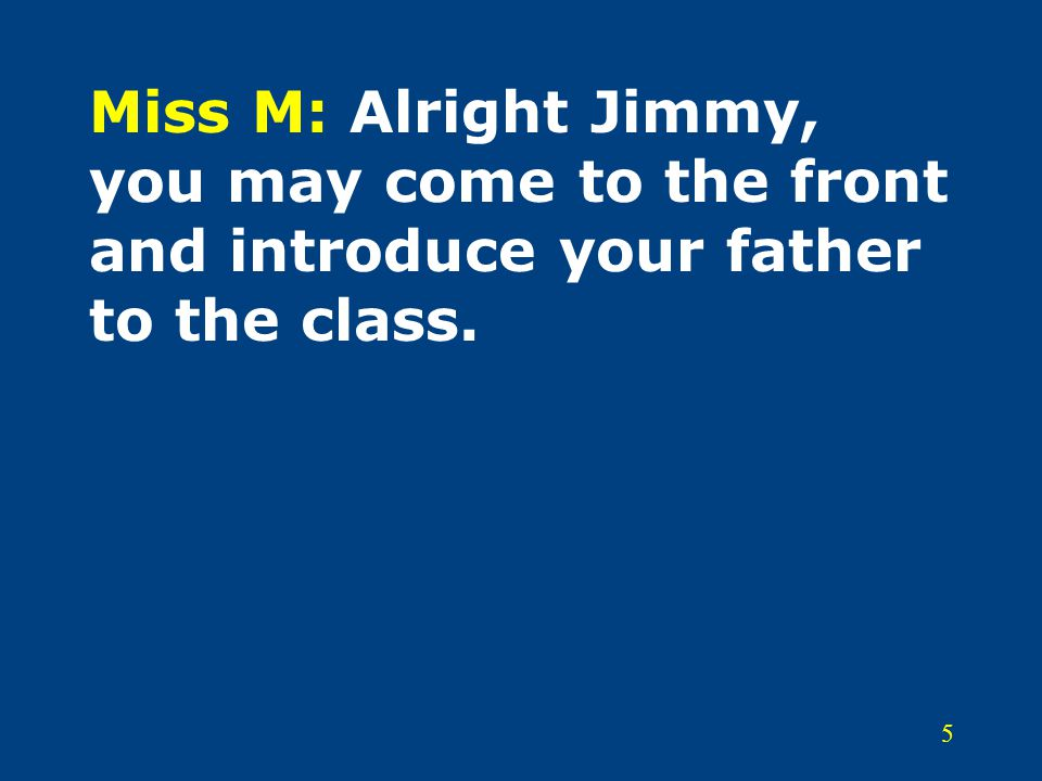 5 Miss M: Alright Jimmy, you may come to the front and introduce your father to the class.