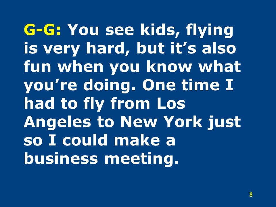 8 G-G: You see kids, flying is very hard, but it's also fun when you know what you're doing.