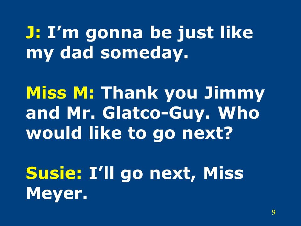 9 J: I'm gonna be just like my dad someday.Miss M: Thank you Jimmy and Mr.