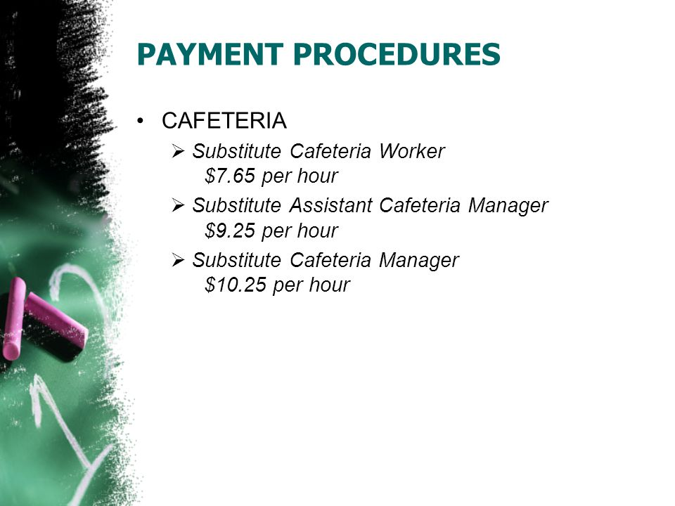 PAYMENT PROCEDURES CAFETERIA  Substitute Cafeteria Worker $7.65 per hour  Substitute Assistant Cafeteria Manager $9.25 per hour  Substitute Cafeteria Manager $10.25 per hour