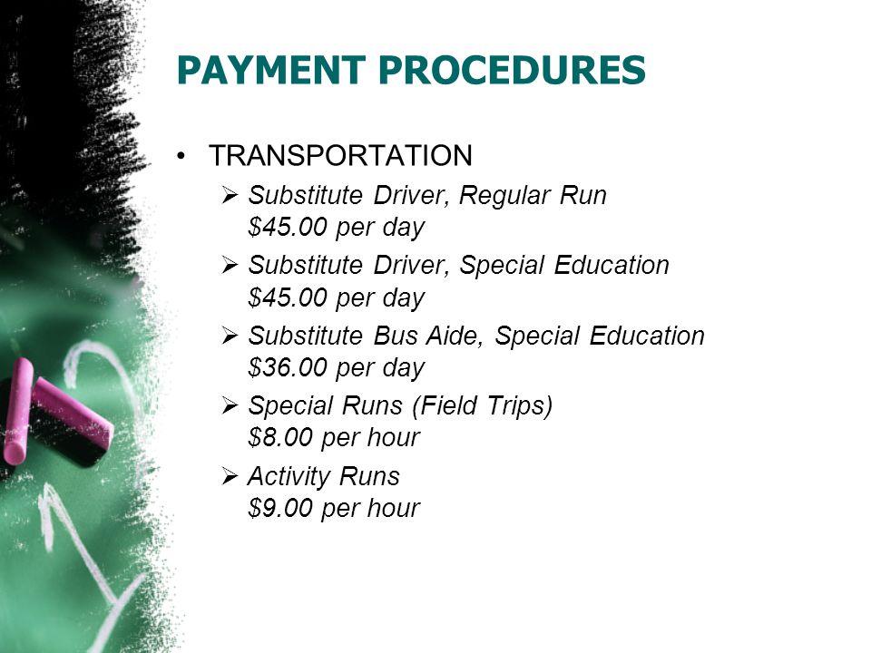 PAYMENT PROCEDURES TRANSPORTATION  Substitute Driver, Regular Run $45.00 per day  Substitute Driver, Special Education $45.00 per day  Substitute Bus Aide, Special Education $36.00 per day  Special Runs (Field Trips) $8.00 per hour  Activity Runs $9.00 per hour