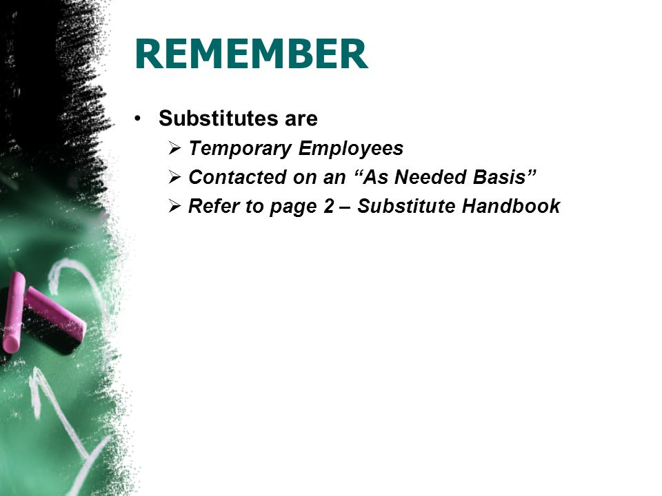 REMEMBER Substitutes are  Temporary Employees  Contacted on an As Needed Basis  Refer to page 2 – Substitute Handbook