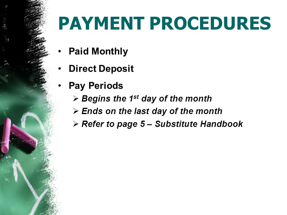 PAYMENT PROCEDURES Paid Monthly Direct Deposit Pay Periods  Begins the 1 st day of the month  Ends on the last day of the month  Refer to page 5 – Substitute Handbook
