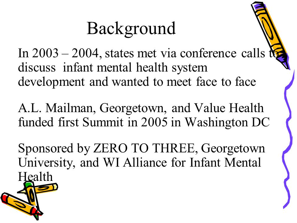 Background In 2003 – 2004, states met via conference calls to discuss infant mental health system development and wanted to meet face to face A.L. Mai