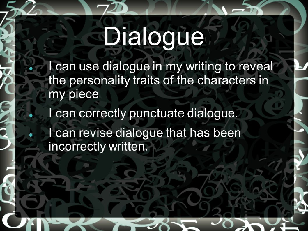 Dialogue I can use dialogue in my writing to reveal the personality traits of the characters in my piece I can correctly punctuate dialogue.