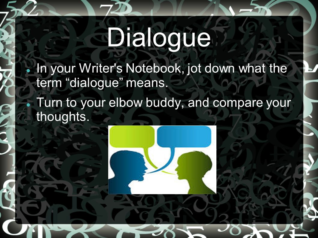 Dialogue In your Writer s Notebook, jot down what the term dialogue means.