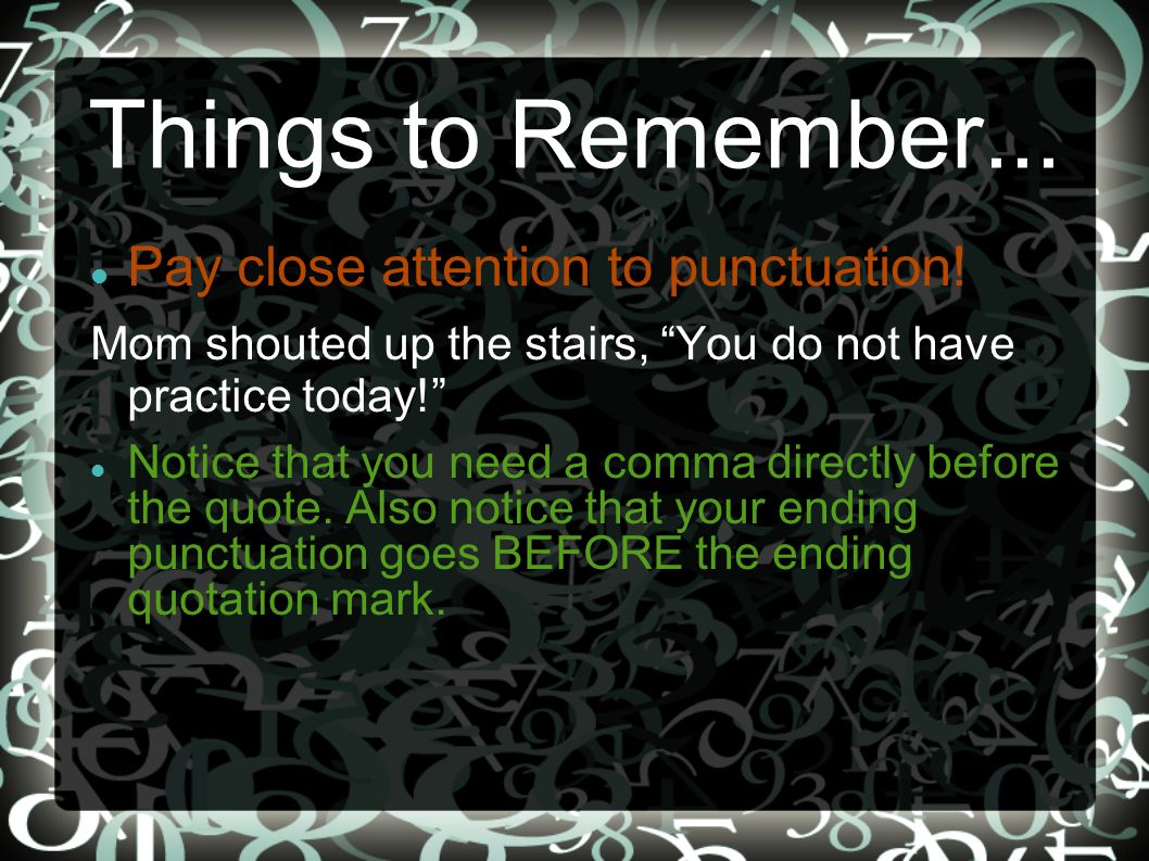 """Things to Remember... Pay close attention to punctuation! Mom shouted up the stairs, """"You do not have practice today!"""" Notice that you need a comma di"""