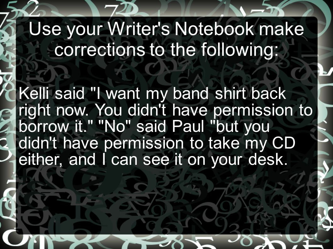 Use your Writer s Notebook make corrections to the following: Kelli said I want my band shirt back right now.