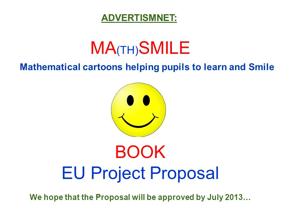 MA (TH) SMILE BOOK EU Project Proposal We hope that the Proposal will be approved by July 2013… ADVERTISMNET: Mathematical cartoons helping pupils to learn and Smile