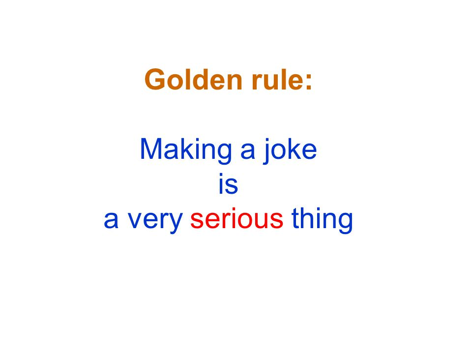Golden rule: Making a joke is a very serious thing