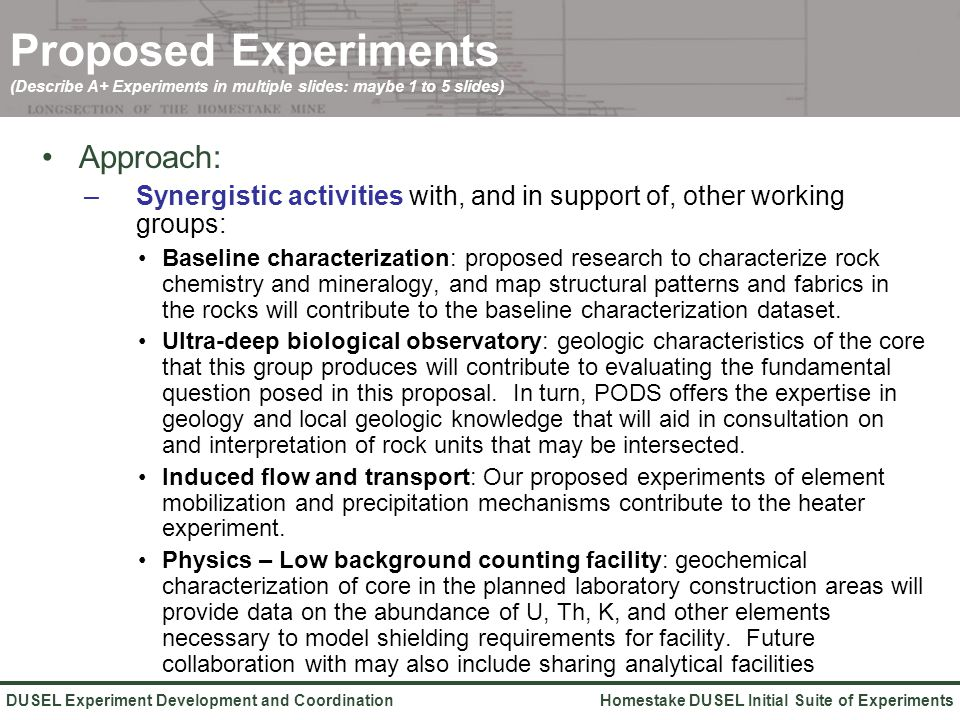 Homestake DUSEL Initial Suite of ExperimentsDUSEL Experiment Development and Coordination Proposed Experiments (Describe A+ Experiments in multiple slides: maybe 1 to 5 slides) Approach: –Synergistic activities with, and in support of, other working groups: Baseline characterization: proposed research to characterize rock chemistry and mineralogy, and map structural patterns and fabrics in the rocks will contribute to the baseline characterization dataset.