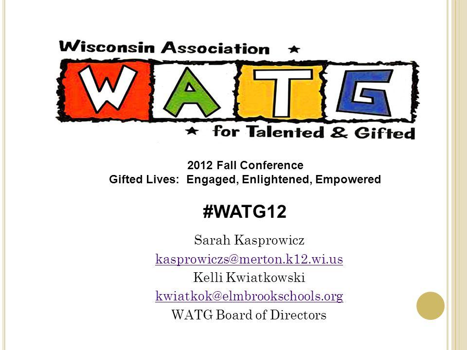 Sarah Kasprowicz kasprowiczs@merton.k12.wi.us Kelli Kwiatkowski kwiatkok@elmbrookschools.org WATG Board of Directors 2012 Fall Conference Gifted Lives: Engaged, Enlightened, Empowered #WATG12