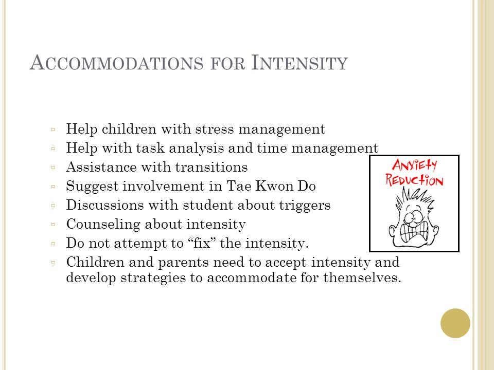 A CCOMMODATIONS FOR I NTENSITY  Help children with stress management  Help with task analysis and time management  Assistance with transitions  Suggest involvement in Tae Kwon Do  Discussions with student about triggers  Counseling about intensity  Do not attempt to fix the intensity.