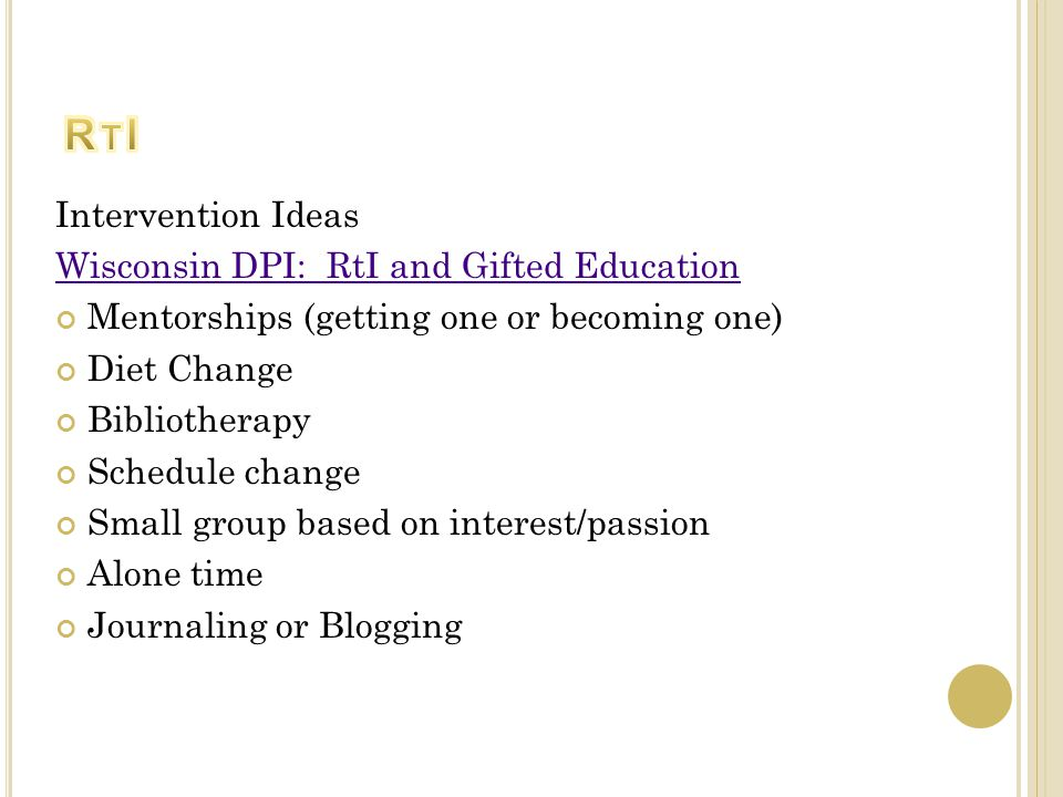 Intervention Ideas Wisconsin DPI: RtI and Gifted Education Mentorships (getting one or becoming one) Diet Change Bibliotherapy Schedule change Small group based on interest/passion Alone time Journaling or Blogging