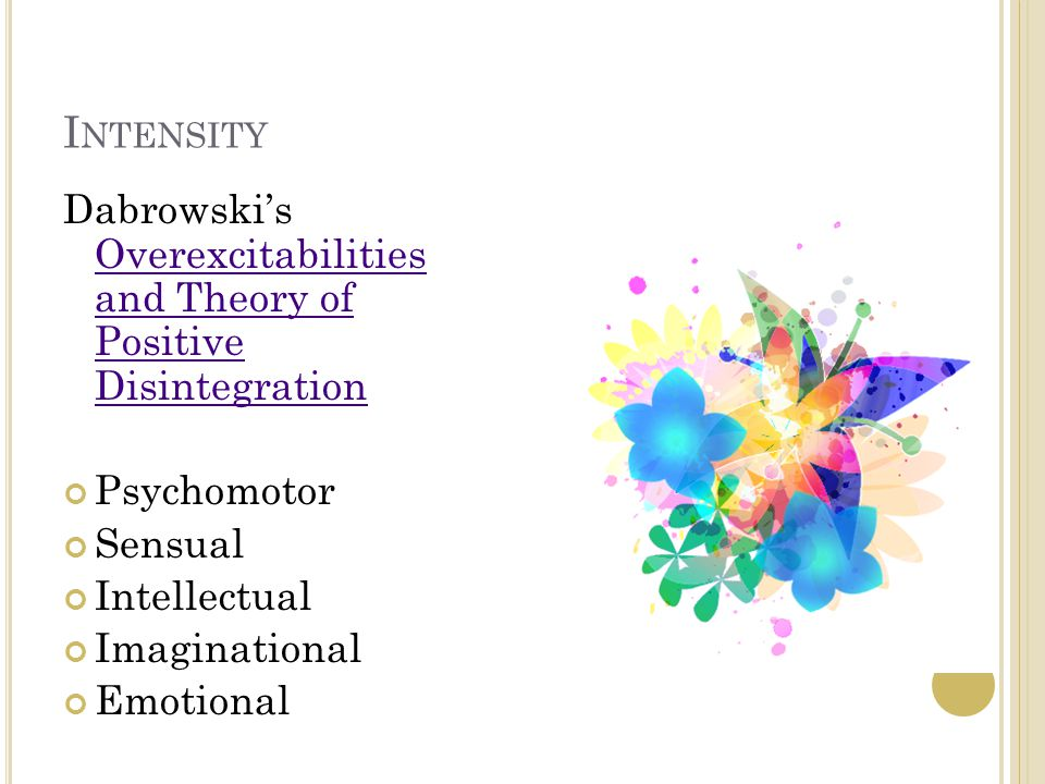 I NTENSITY Dabrowski's Overexcitabilities and Theory of Positive Disintegration Overexcitabilities and Theory of Positive Disintegration Psychomotor Sensual Intellectual Imaginational Emotional