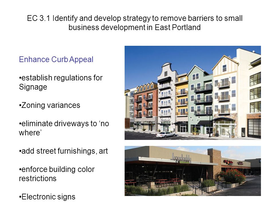 Enhance Curb Appeal establish regulations for Signage Zoning variances eliminate driveways to 'no where' add street furnishings, art enforce building color restrictions Electronic signs EC 3.1 Identify and develop strategy to remove barriers to small business development in East Portland