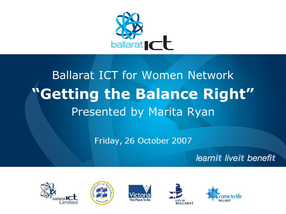 Ballarat ICT for Women Network Getting the Balance Right Presented by Marita Ryan Friday, 26 October 2007