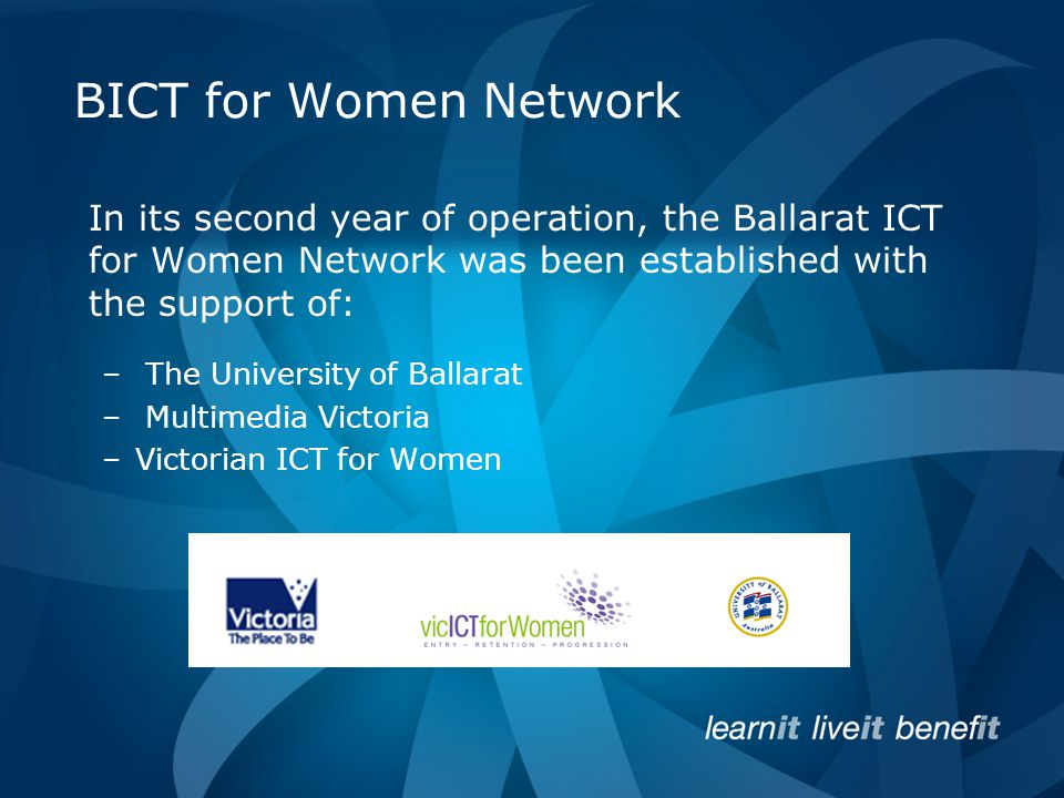 BICT for Women Network In its second year of operation, the Ballarat ICT for Women Network was been established with the support of: – The University of Ballarat – Multimedia Victoria –Victorian ICT for Women