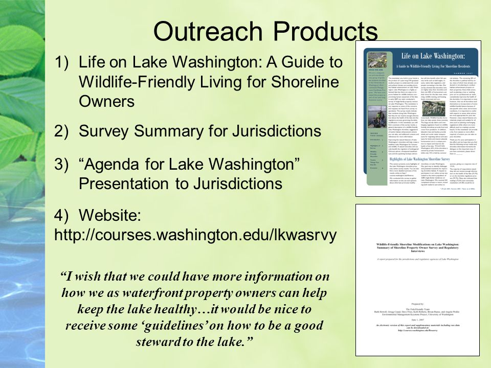 Outreach Products 1)Life on Lake Washington: A Guide to Wildlife-Friendly Living for Shoreline Owners 2)Survey Summary for Jurisdictions 3) Agenda for Lake Washington Presentation to Jurisdictions 4)Website: http://courses.washington.edu/lkwasrvy I wish that we could have more information on how we as waterfront property owners can help keep the lake healthy…it would be nice to receive some 'guidelines' on how to be a good steward to the lake.