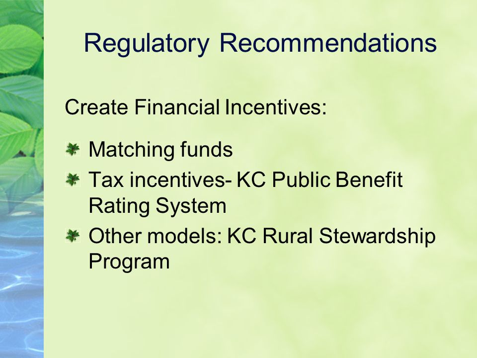 Regulatory Recommendations Create Financial Incentives: Matching funds Tax incentives- KC Public Benefit Rating System Other models: KC Rural Stewardship Program