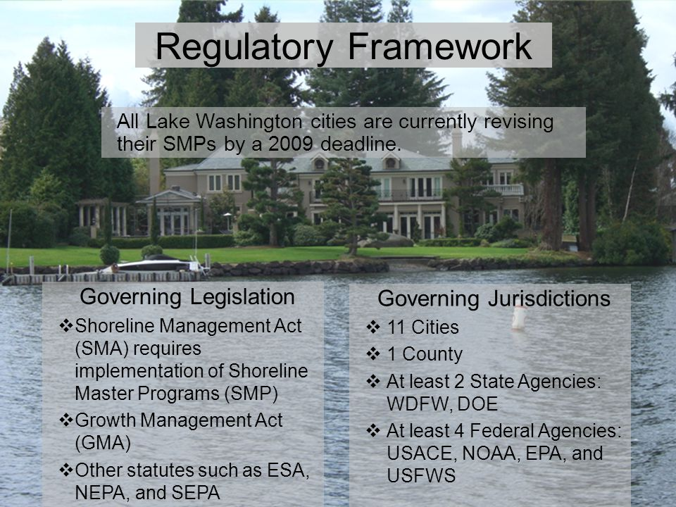 Regulatory Framework Governing Jurisdictions  11 Cities  1 County  At least 2 State Agencies: WDFW, DOE  At least 4 Federal Agencies: USACE, NOAA, EPA, and USFWS Governing Legislation  Shoreline Management Act (SMA) requires implementation of Shoreline Master Programs (SMP)  Growth Management Act (GMA)  Other statutes such as ESA, NEPA, and SEPA All Lake Washington cities are currently revising their SMPs by a 2009 deadline.