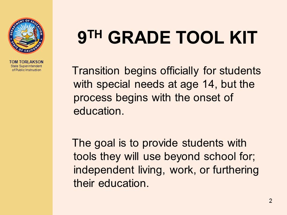 TOM TORLAKSON State Superintendent of Public Instruction 2 9 TH GRADE TOOL KIT Transition begins officially for students with special needs at age 14, but the process begins with the onset of education.