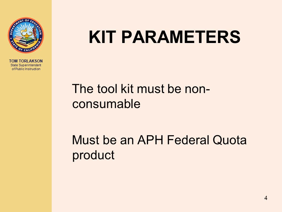 TOM TORLAKSON State Superintendent of Public Instruction 4 KIT PARAMETERS The tool kit must be non- consumable Must be an APH Federal Quota product