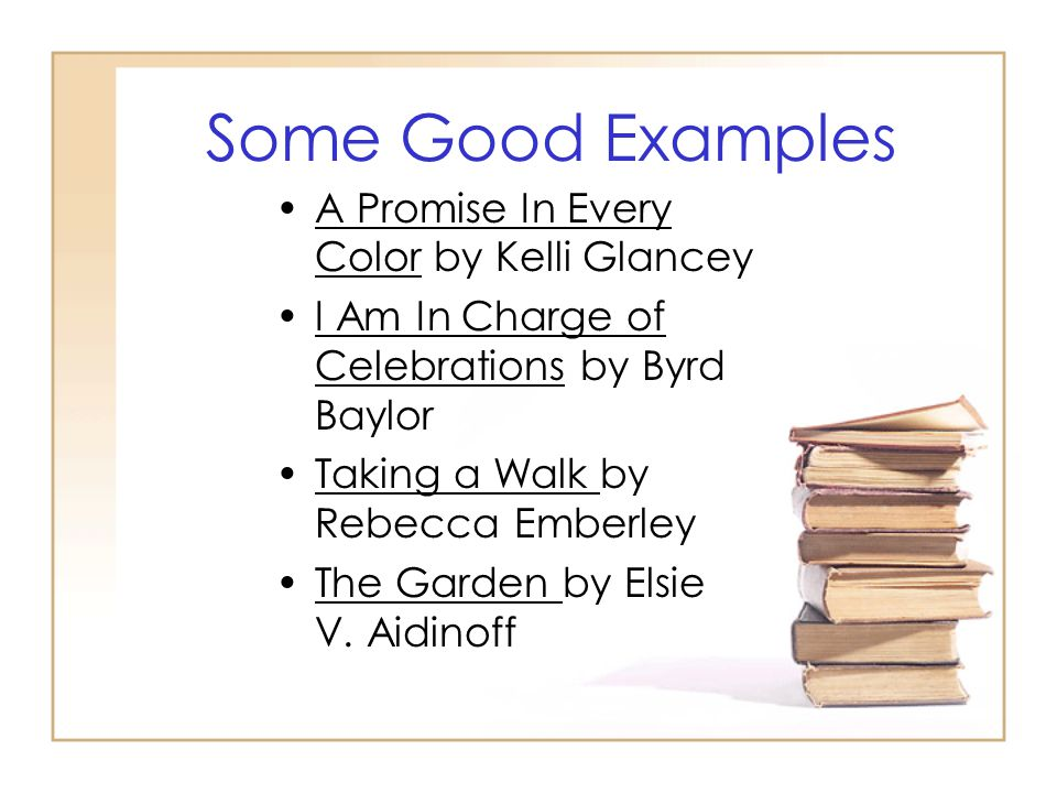 Some Good Examples A Promise In Every Color by Kelli Glancey I Am In Charge of Celebrations by Byrd Baylor Taking a Walk by Rebecca Emberley The Garden by Elsie V.