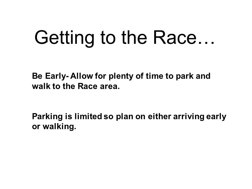 Getting to the Race… Be Early- Allow for plenty of time to park and walk to the Race area.