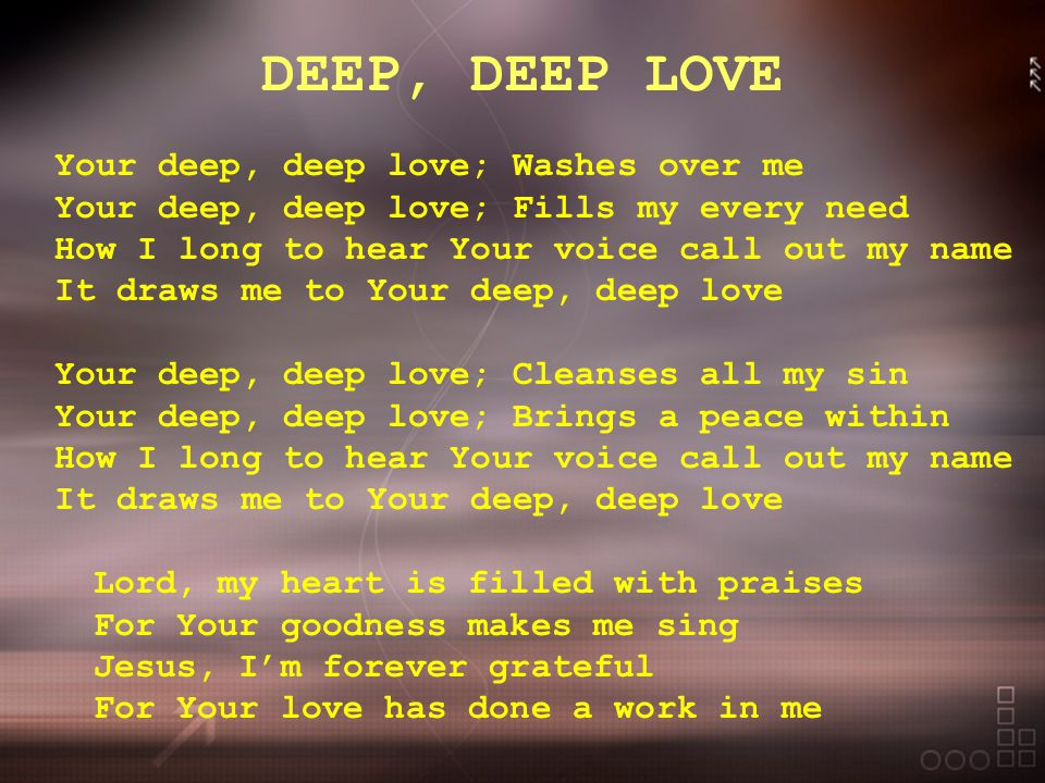 DEEP, DEEP LOVE Your deep, deep love; Washes over me Your deep, deep love; Fills my every need How I long to hear Your voice call out my name It draws me to Your deep, deep love Your deep, deep love; Cleanses all my sin Your deep, deep love; Brings a peace within How I long to hear Your voice call out my name It draws me to Your deep, deep love Lord, my heart is filled with praises For Your goodness makes me sing Jesus, I'm forever grateful For Your love has done a work in me
