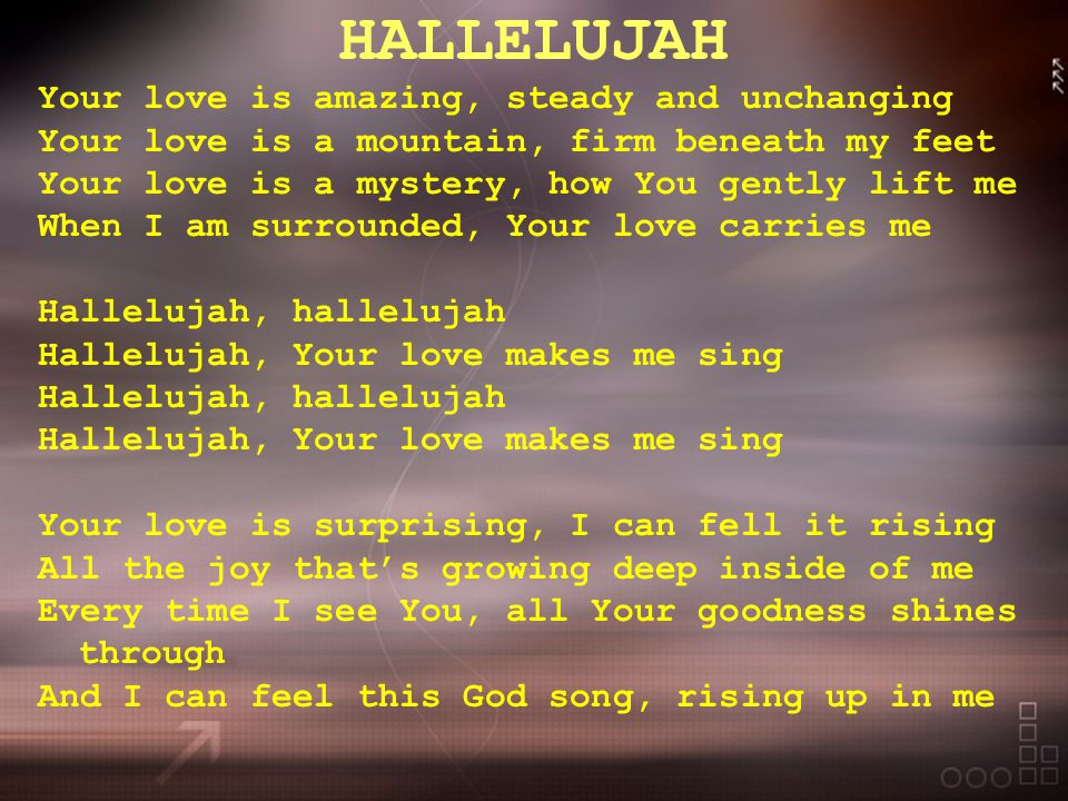 HALLELUJAH Your love is amazing, steady and unchanging Your love is a mountain, firm beneath my feet Your love is a mystery, how You gently lift me When I am surrounded, Your love carries me Hallelujah, hallelujah Hallelujah, Your love makes me sing Hallelujah, hallelujah Hallelujah, Your love makes me sing Your love is surprising, I can fell it rising All the joy that's growing deep inside of me Every time I see You, all Your goodness shines through And I can feel this God song, rising up in me