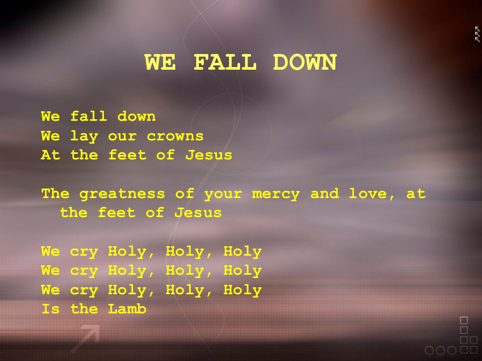 WE FALL DOWN We fall down We lay our crowns At the feet of Jesus The greatness of your mercy and love, at the feet of Jesus We cry Holy, Holy, Holy Is